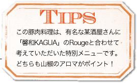 TIPS この豚肉料理は、有名な某酒屋さんに「馨和KAGUA」のRougeと合わせて考えていただいた特別メニューです。どちらも山椒のアロマがポイント!