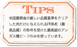 TIPS 米国農務省の厳しい品質基準をクリアした肉だけに与えられるPRIME(最高品質)の称号を受けた最高級のアンガス種ビーフのみを使っています。