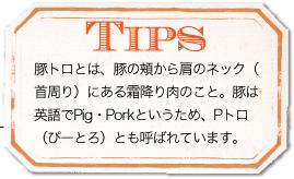 TIPS 豚トロとは、豚の頬から肩のネック(首周り)にある霜降り肉のこと。豚は英語でPig・Porkというため、Pトロ(ぴーとろ)とも呼ばれています。