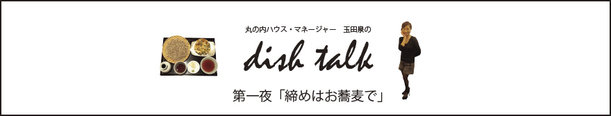丸の内ハウス・マネージャー 玉田泉のDISH TALK 第一夜  「締めはお蕎麦で」