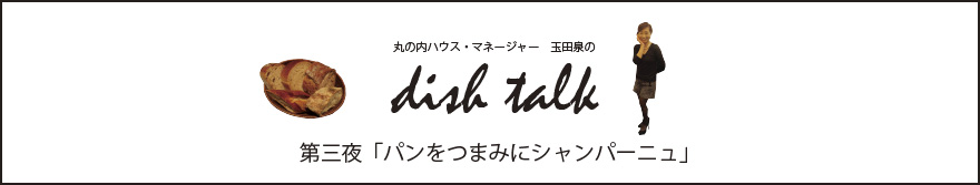 第三夜 「パンをつまみにシャンパーニュ」〜丸の内ハウス・マネージャー 玉田泉のDISH TALK〜