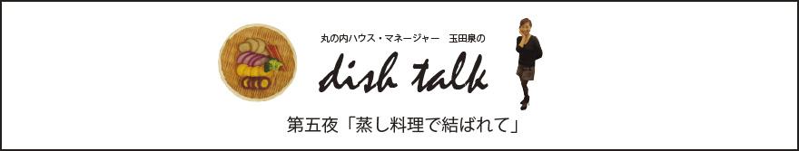 丸の内ハウス・マネージャー 玉田泉のDISH TALK 第五夜 「蒸し料理で結ばれて」