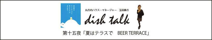 第十五夜  「夏はテラスで BEER TERRACE」〜丸の内ハウス・マネージャー 玉田泉のDISH TALK〜