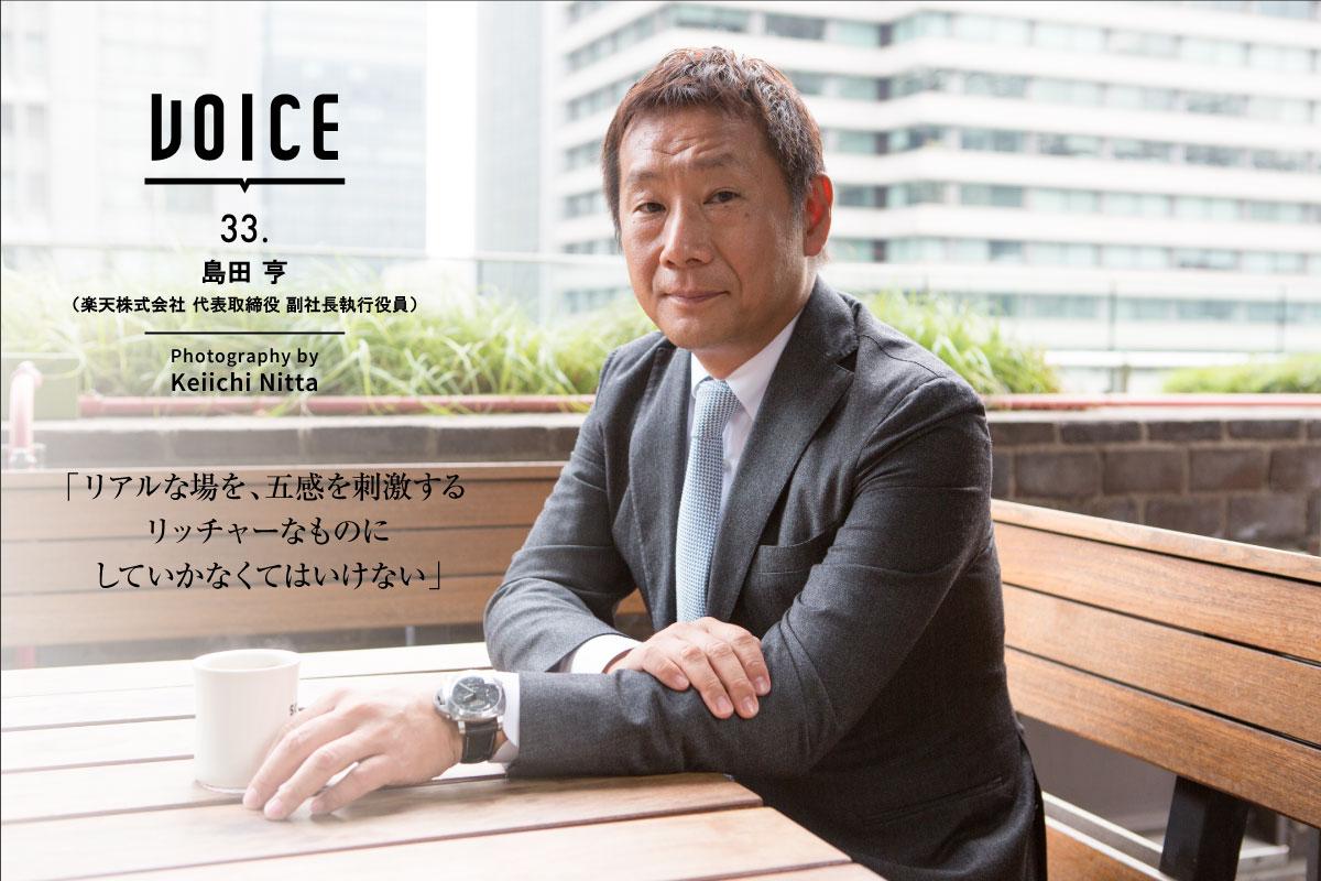 VOICE 33. | 島田 亨(楽天株式会社 代表取締役 副社長執行役員) | Photography by Keiichi Nitta | 「リアルな場を、五感を刺激するリッチャーなものにしていかなくてはいけない」