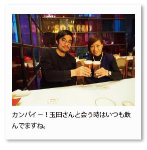 カンパイ−!玉田さんと会う時はいつも飲 んでますね。