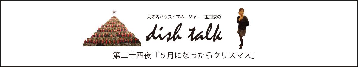 第二十四夜  「5月になったらクリスマス」〜丸の内ハウス・マネージャー 玉田泉のDISH TALK〜