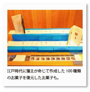 江戸時代に藩主が命じて作成した100種類 のお菓子を復元したお菓子も。
