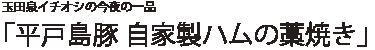 玉田泉イチオシの今夜の一品 「平戸島豚 自家製ハムの藁焼き」