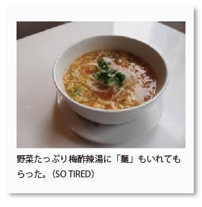 野菜たっぷり梅酢辣湯に「麺」もいれてもら った。(SO TIRED)