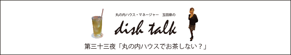 丸の内ハウス・マネージャー 玉田泉のDish Talk 第三十三夜  「丸の内ハウスでお茶しない?」