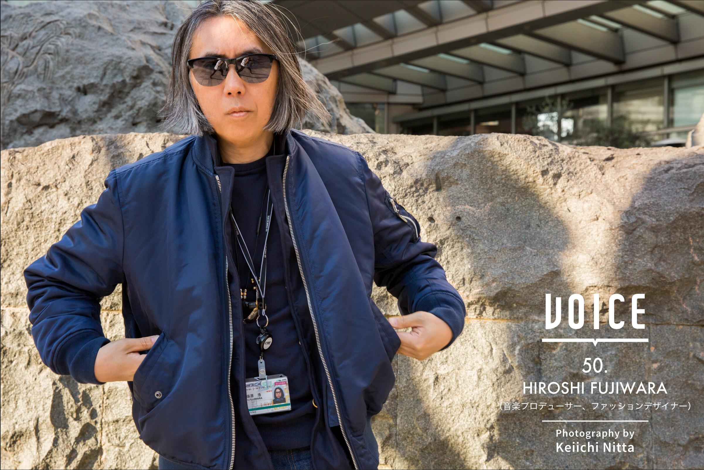 VOICE.50 「いつの時代も、アナログなコミュニケーションは変わらない」HIROSHI FUJIWARA(音楽プロデューサー、ファッションデザイナー) | Photography by Keiichi Nitta